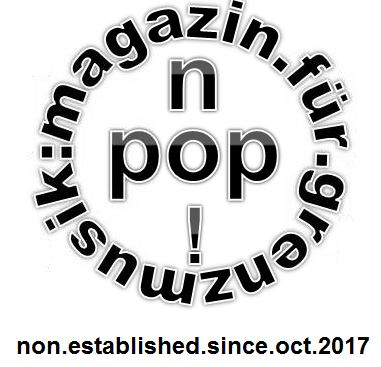 no!pop : magazin.für.grenzmusik. 07. Sendung am (Oster-) Montag, den 02. April 2018 um 20.00 Uhr